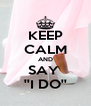 KEEP CALM AND SAY  ''I DO'' - Personalised Poster A4 size