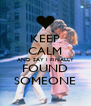 KEEP CALM AND SAY I FINALLY FOUND SOMEONE - Personalised Poster A4 size