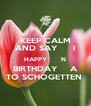KEEP CALM AND SAY     I HAPPY       N BIRTHDAY    A TO SCHOGETTEN  - Personalised Poster A4 size