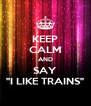 """KEEP CALM AND SAY """"I LIKE TRAINS"""" - Personalised Poster A4 size"""