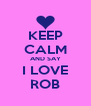 KEEP CALM AND SAY I LOVE ROB - Personalised Poster A4 size