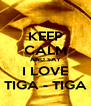 KEEP CALM AND SAY I LOVE TIGA - TIGA - Personalised Poster A4 size