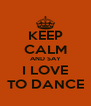 KEEP CALM AND SAY I LOVE TO DANCE - Personalised Poster A4 size