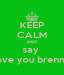 KEEP CALM AND say  i love you brennan - Personalised Poster A4 size