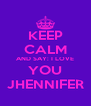 KEEP CALM AND SAY: I LOVE YOU JHENNIFER - Personalised Poster A4 size