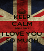 KEEP CALM AND SAY I LOVE YOU SO MUCH - Personalised Poster A4 size
