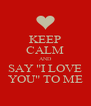 """KEEP CALM AND SAY """"I LOVE YOU"""" TO ME - Personalised Poster A4 size"""
