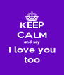 KEEP CALM and say I love you too - Personalised Poster A4 size