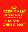 "KEEP CALM AND SAY "" I'M NOT DRUNK, I'M STILL DRINKING"" - Personalised Poster A4 size"