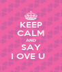 KEEP CALM AND SAY I OVE U   - Personalised Poster A4 size