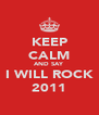 KEEP CALM AND SAY I WILL ROCK 2011 - Personalised Poster A4 size