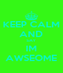 KEEP CALM AND SAY IM AWSEOME - Personalised Poster A4 size