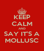 KEEP CALM AND SAY IT'S A MOLLUSC - Personalised Poster A4 size