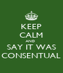 KEEP CALM AND  SAY IT WAS CONSENTUAL - Personalised Poster A4 size