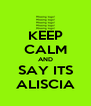 KEEP CALM AND SAY ITS ALISCIA - Personalised Poster A4 size