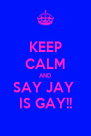 KEEP CALM AND SAY JAY  IS GAY!! - Personalised Poster A4 size