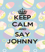 KEEP CALM AND SAY JOHNNY - Personalised Poster A4 size