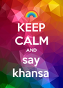 KEEP CALM AND say khansa - Personalised Poster A4 size