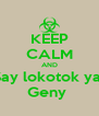 KEEP CALM AND Say lokotok ya  Geny  - Personalised Poster A4 size
