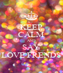 KEEP CALM AND SAY LOVE FRENDS - Personalised Poster A4 size