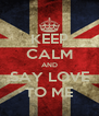KEEP CALM AND SAY LOVE TO ME - Personalised Poster A4 size