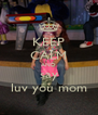 KEEP CALM AND say luv you mom - Personalised Poster A4 size