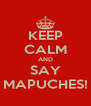 KEEP CALM AND SAY MAPUCHES! - Personalised Poster A4 size