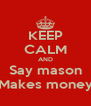 KEEP CALM AND  Say mason  Makes money - Personalised Poster A4 size