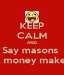 KEEP CALM AND Say masons  A money maker - Personalised Poster A4 size