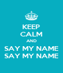 KEEP CALM AND SAY MY NAME SAY MY NAME - Personalised Poster A4 size