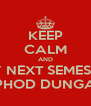 KEEP CALM AND SAY NEXT SEMESTER  PHOD DUNGA - Personalised Poster A4 size