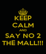 KEEP CALM AND SAY NO 2 THE MALL!!! - Personalised Poster A4 size