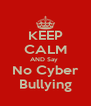 KEEP CALM AND Say  No Cyber Bullying - Personalised Poster A4 size
