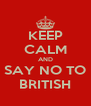 KEEP CALM AND SAY NO TO BRITISH - Personalised Poster A4 size