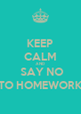 KEEP CALM AND  SAY NO TO HOMEWORK - Personalised Poster A4 size