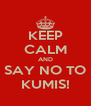 KEEP CALM AND SAY NO TO KUMIS! - Personalised Poster A4 size