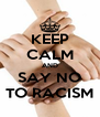 KEEP CALM AND SAY NO TO RACISM - Personalised Poster A4 size