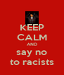 KEEP CALM AND say no to racists - Personalised Poster A4 size