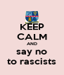 KEEP CALM AND say no to rascists - Personalised Poster A4 size