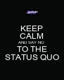 KEEP CALM AND SAY NO TO THE STATUS QUO - Personalised Poster A4 size