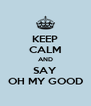 KEEP CALM AND SAY OH MY GOOD - Personalised Poster A4 size