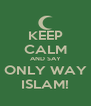KEEP CALM AND SAY ONLY WAY ISLAM! - Personalised Poster A4 size