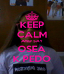 KEEP CALM AND SAY OSEA K PEDO - Personalised Poster A4 size