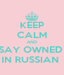 KEEP CALM AND SAY OWNED  IN RUSSIAN  - Personalised Poster A4 size