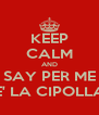 KEEP CALM AND SAY PER ME E' LA CIPOLLA - Personalised Poster A4 size