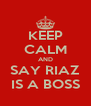 KEEP CALM AND SAY RIAZ IS A BOSS - Personalised Poster A4 size