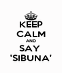 KEEP CALM AND SAY  'SIBUNA' - Personalised Poster A4 size