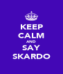KEEP CALM AND SAY SKARDO - Personalised Poster A4 size