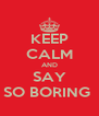 KEEP CALM AND SAY SO BORING  - Personalised Poster A4 size