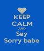 KEEP CALM AND Say Sorry babe - Personalised Poster A4 size